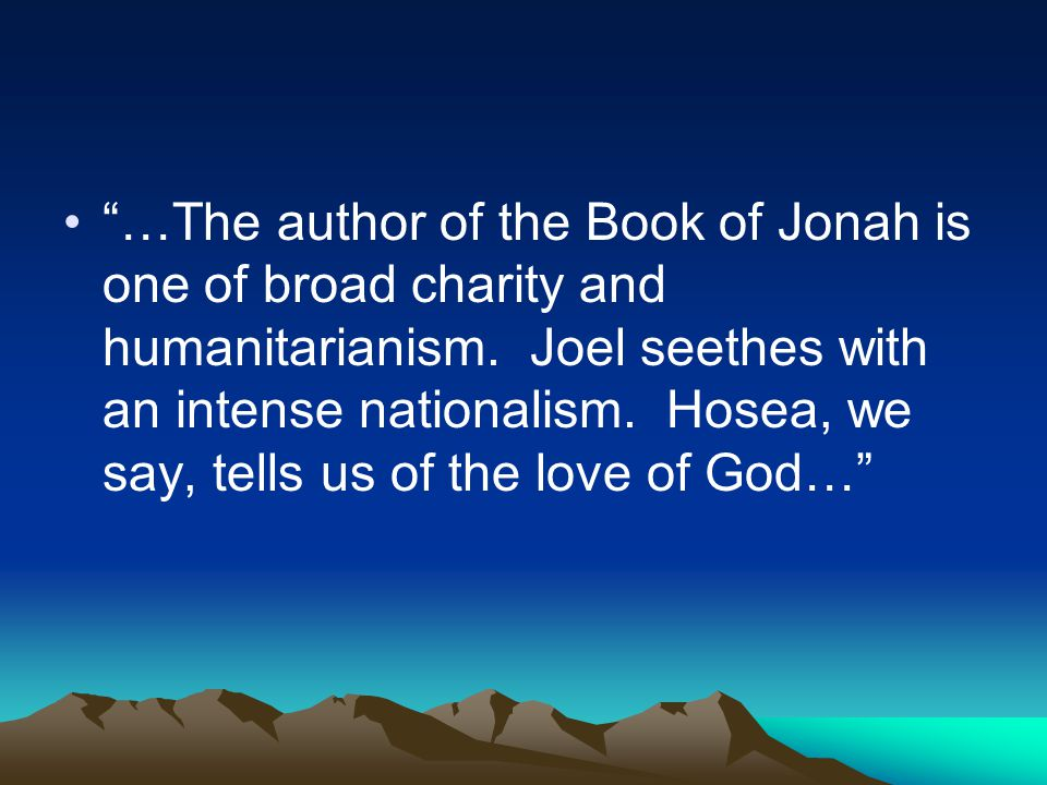 """…The author of the Book of Jonah is one of broad charity and humanitarianism. Joel seethes with an intense nationalism. Hosea, we say, tells us of th"