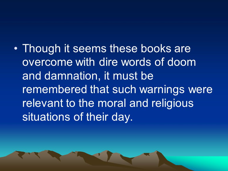 Though it seems these books are overcome with dire words of doom and damnation, it must be remembered that such warnings were relevant to the moral an