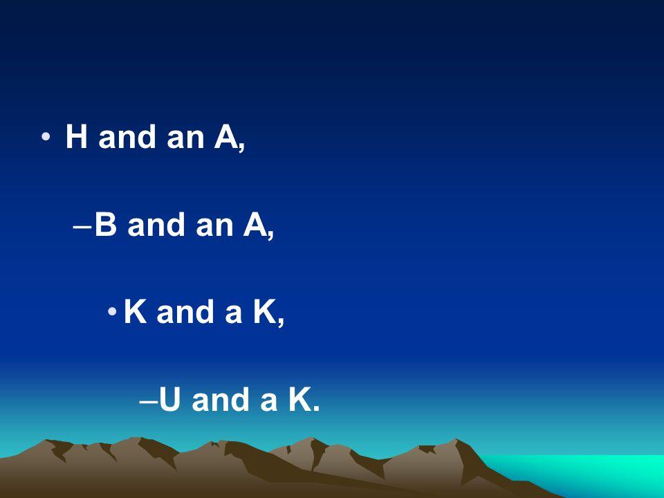 H and an A, –B and an A, K and a K, –U and a K.