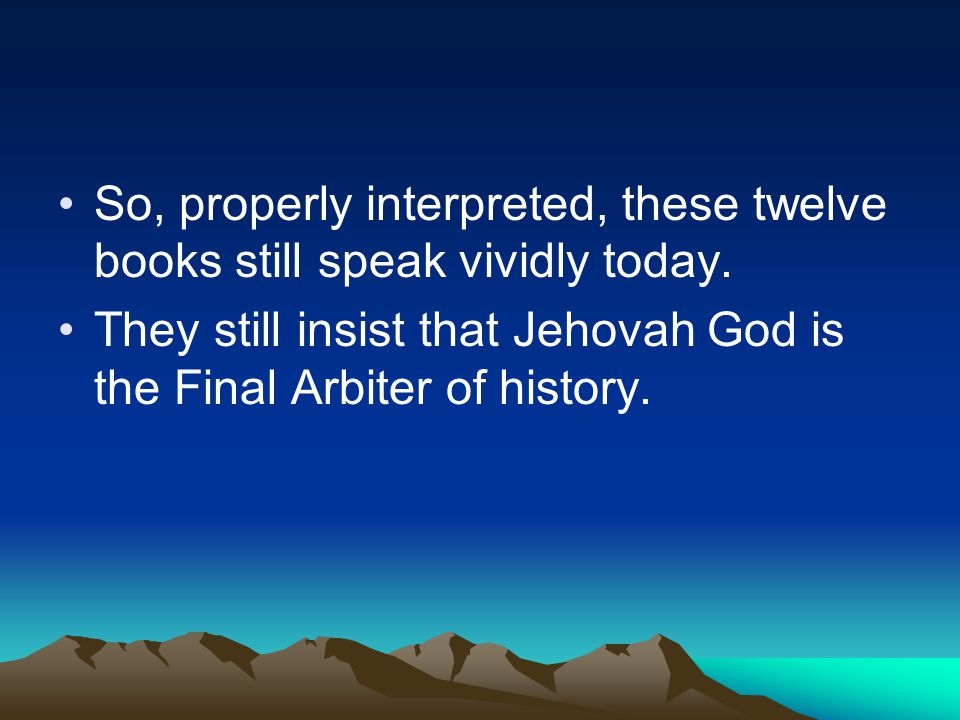 So, properly interpreted, these twelve books still speak vividly today. They still insist that Jehovah God is the Final Arbiter of history.
