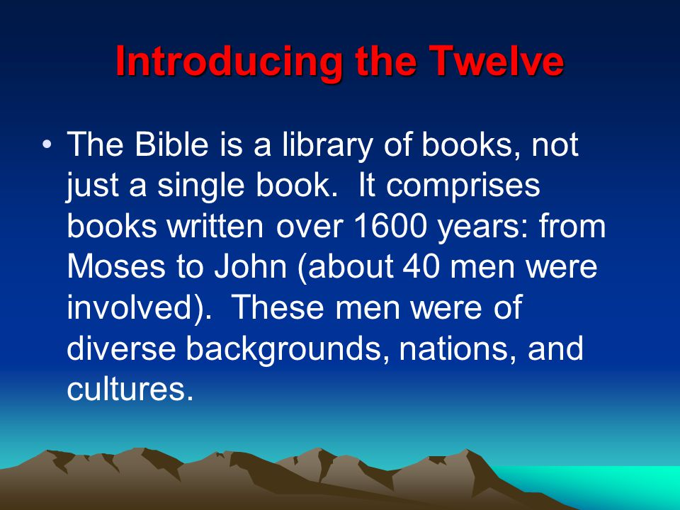 Introducing the Twelve The Bible is a library of books, not just a single book. It comprises books written over 1600 years: from Moses to John (about