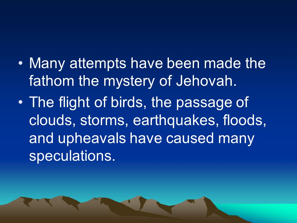 Many attempts have been made the fathom the mystery of Jehovah. The flight of birds, the passage of clouds, storms, earthquakes, floods, and upheavals