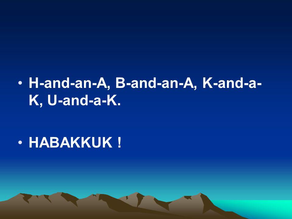 H-and-an-A, B-and-an-A, K-and-a- K, U-and-a-K. HABAKKUK !