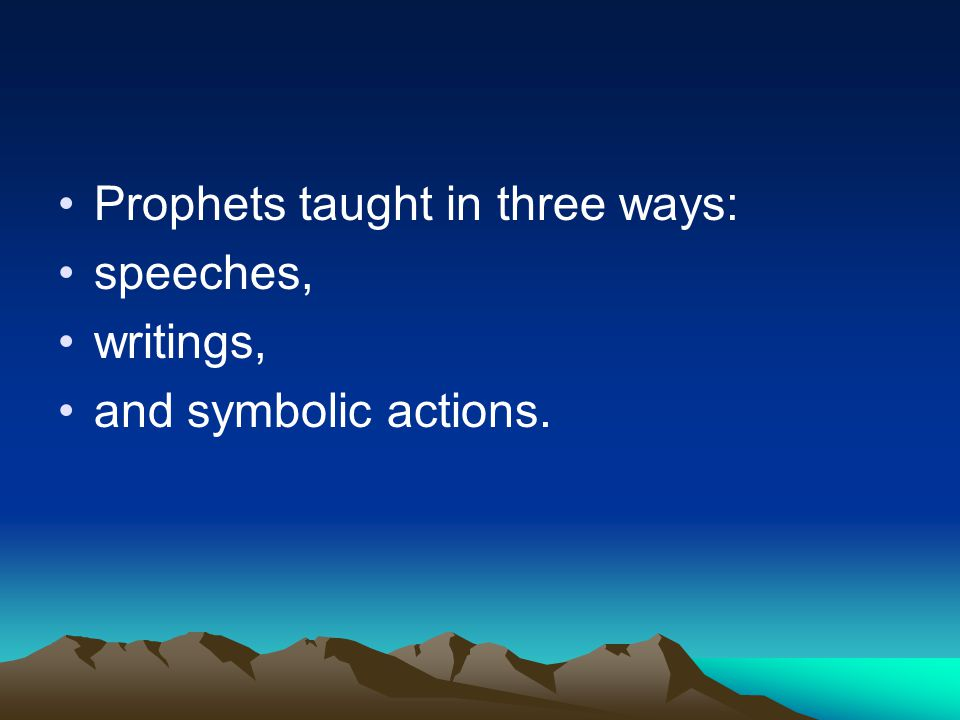 Prophets taught in three ways: speeches, writings, and symbolic actions.