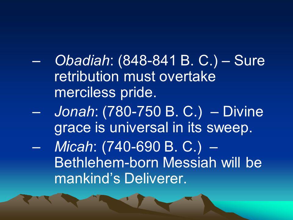 –Obadiah: (848-841 B. C.) – Sure retribution must overtake merciless pride.