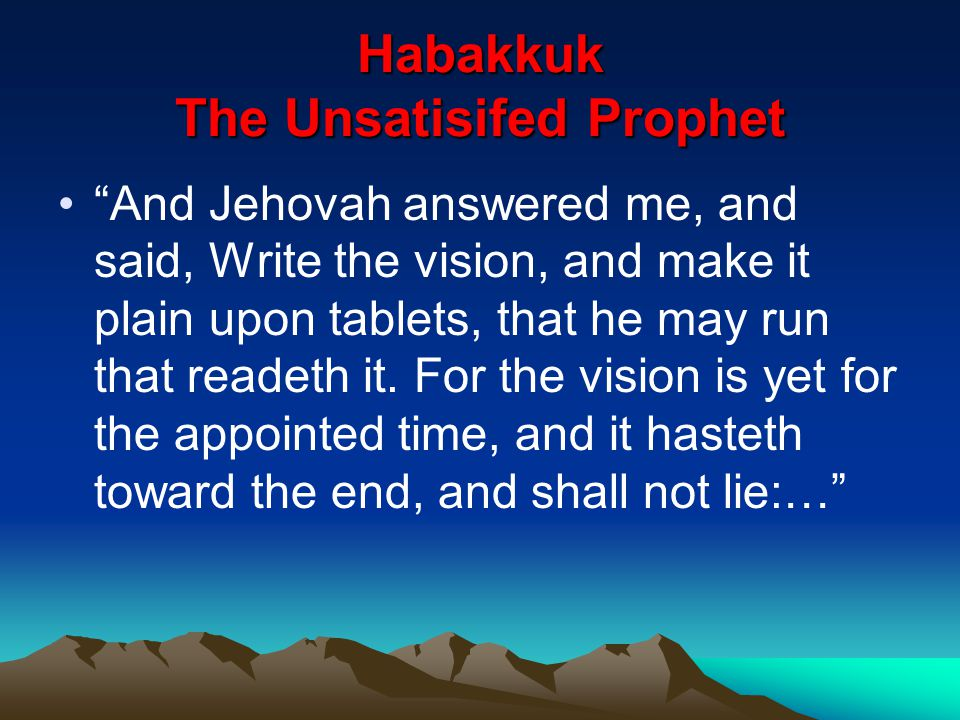 "Habakkuk The Unsatisifed Prophet ""And Jehovah answered me, and said, Write the vision, and make it plain upon tablets, that he may run that readeth it"