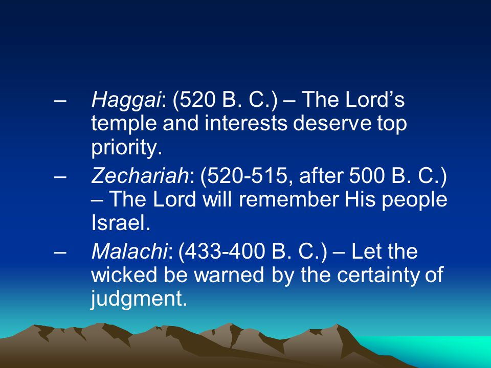 –Haggai: (520 B. C.) – The Lord's temple and interests deserve top priority. –Zechariah: (520-515, after 500 B. C.) – The Lord will remember His peopl