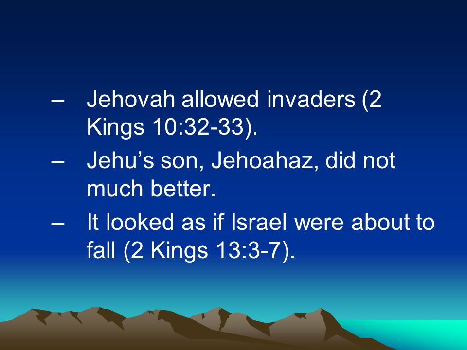 –Jehovah allowed invaders (2 Kings 10:32-33). –Jehu's son, Jehoahaz, did not much better. –It looked as if Israel were about to fall (2 Kings 13:3-7).
