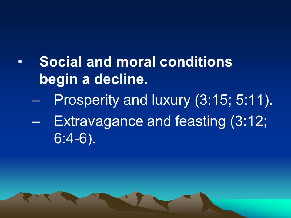 Social and moral conditions begin a decline. –Prosperity and luxury (3:15; 5:11). –Extravagance and feasting (3:12; 6:4-6).