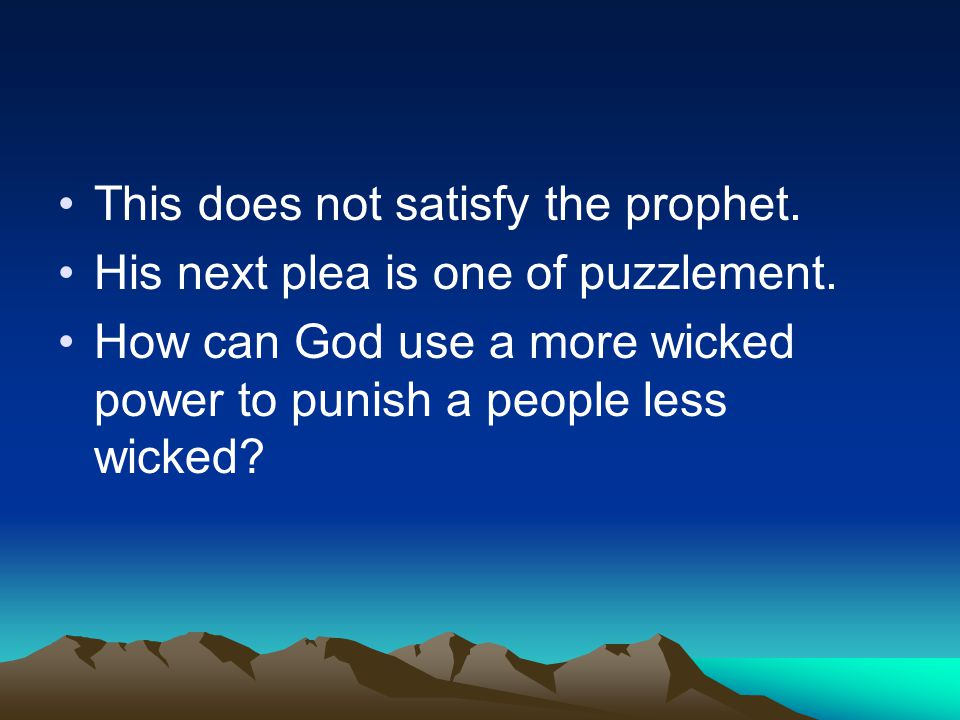 This does not satisfy the prophet. His next plea is one of puzzlement. How can God use a more wicked power to punish a people less wicked?