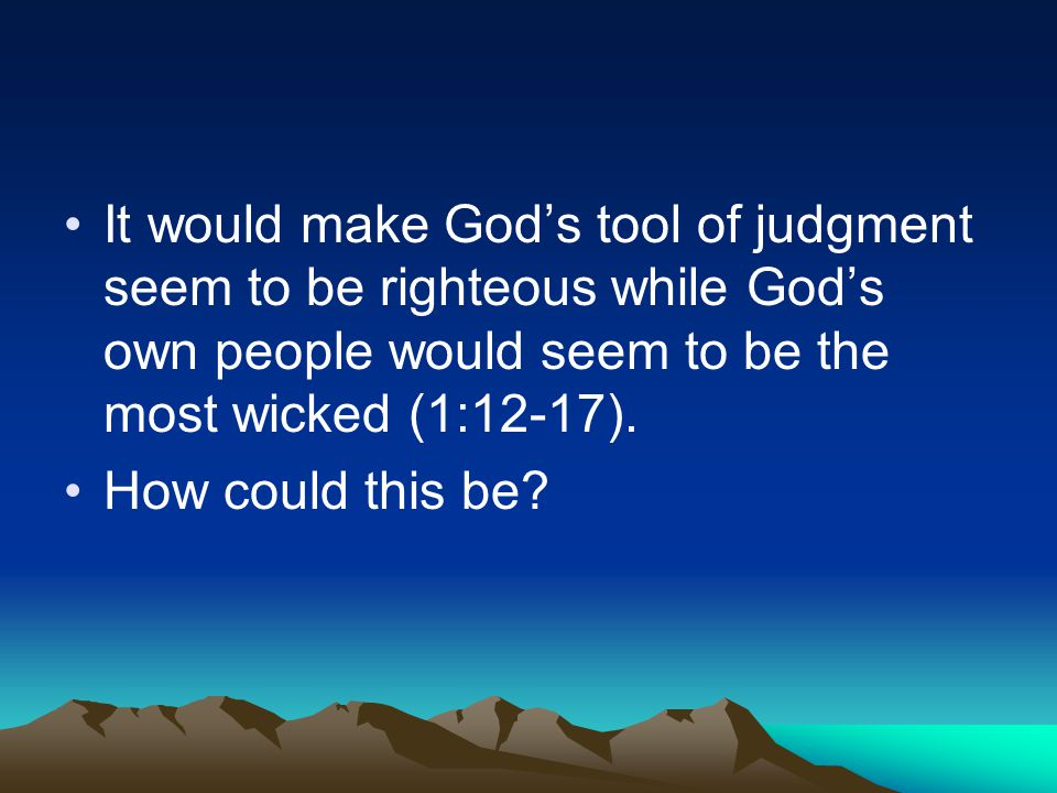 It would make God's tool of judgment seem to be righteous while God's own people would seem to be the most wicked (1:12-17). How could this be?