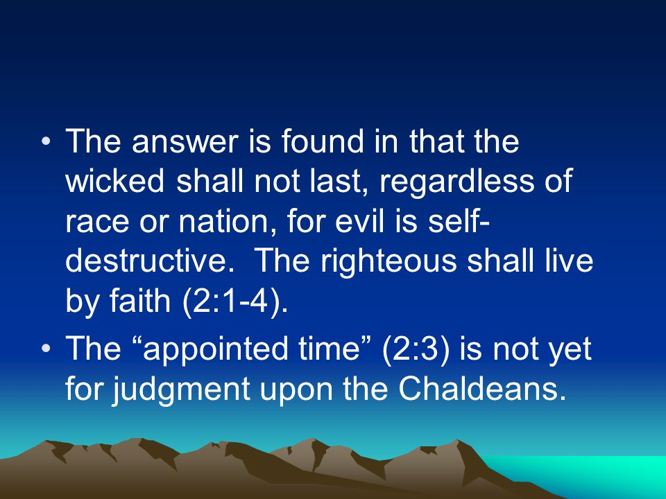 The answer is found in that the wicked shall not last, regardless of race or nation, for evil is self- destructive. The righteous shall live by faith