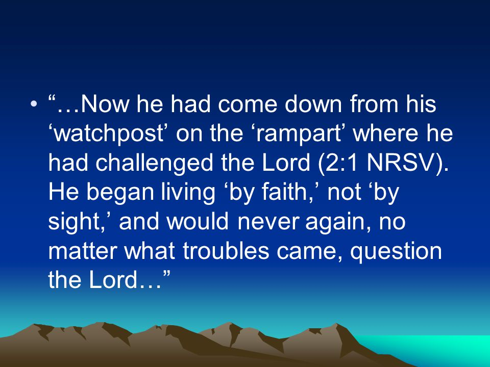 """…Now he had come down from his 'watchpost' on the 'rampart' where he had challenged the Lord (2:1 NRSV). He began living 'by faith,' not 'by sight,'"