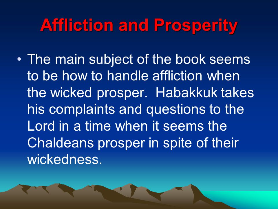 Affliction and Prosperity The main subject of the book seems to be how to handle affliction when the wicked prosper. Habakkuk takes his complaints and