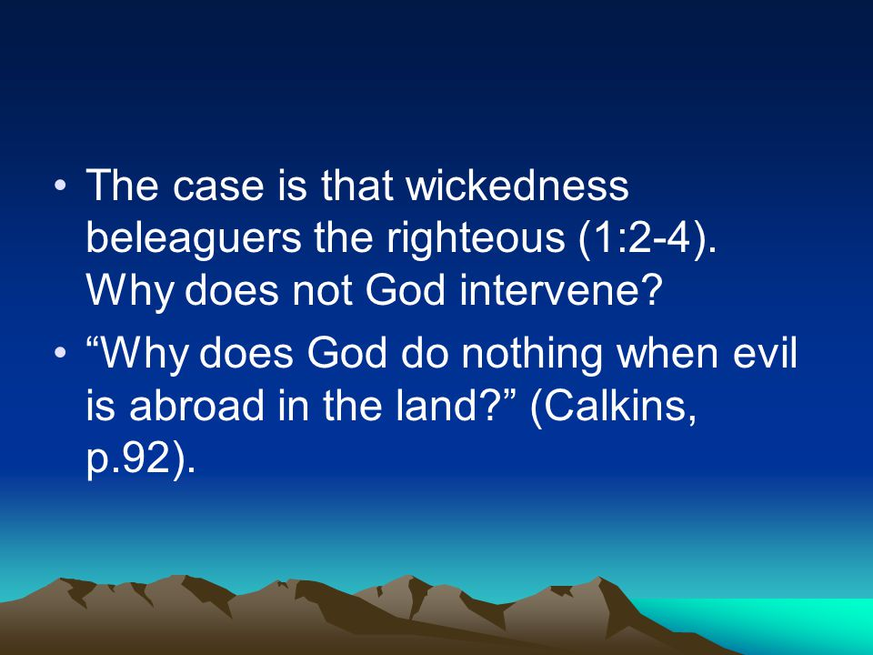"The case is that wickedness beleaguers the righteous (1:2-4). Why does not God intervene? ""Why does God do nothing when evil is abroad in the land?"" ("