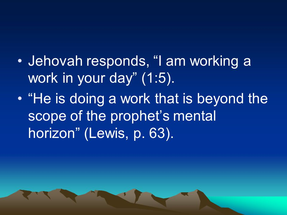 "Jehovah responds, ""I am working a work in your day"" (1:5). ""He is doing a work that is beyond the scope of the prophet's mental horizon"" (Lewis, p. 63"