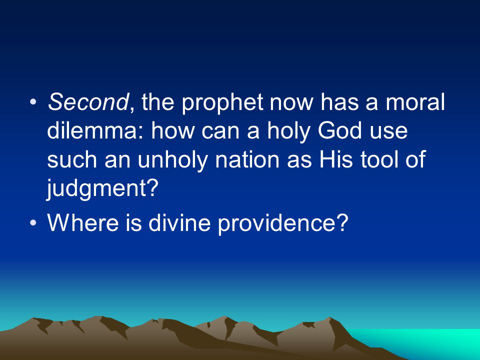 Second, the prophet now has a moral dilemma: how can a holy God use such an unholy nation as His tool of judgment? Where is divine providence?