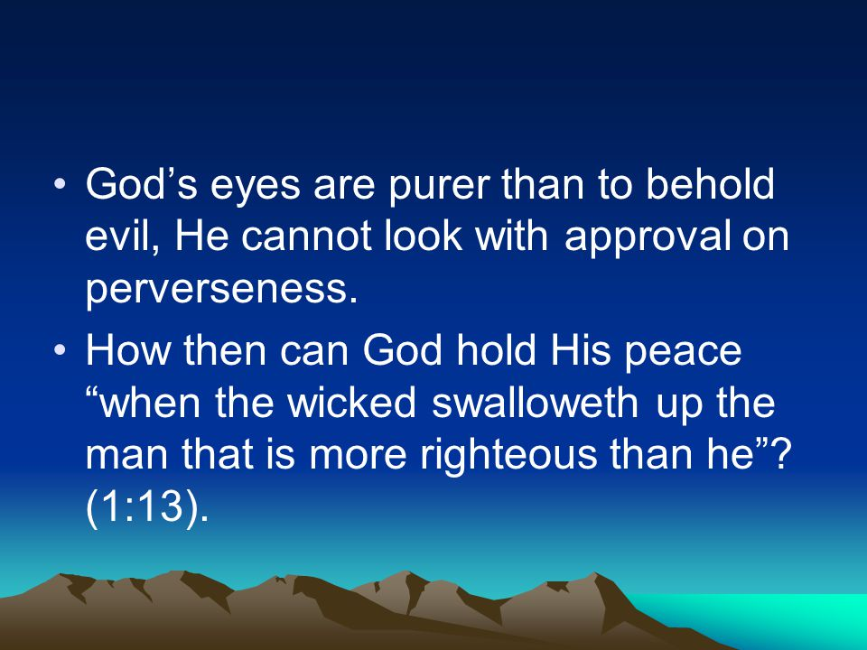 "God's eyes are purer than to behold evil, He cannot look with approval on perverseness. How then can God hold His peace ""when the wicked swalloweth up"
