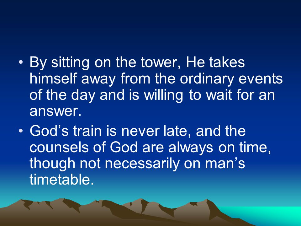 By sitting on the tower, He takes himself away from the ordinary events of the day and is willing to wait for an answer. God's train is never late, an