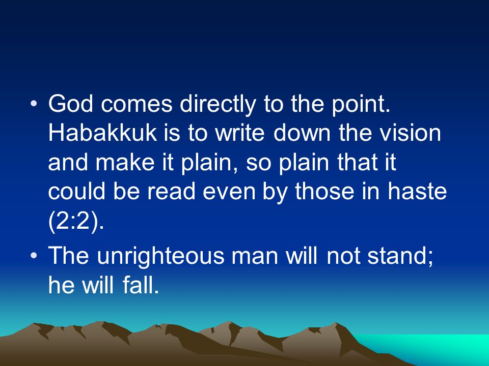 God comes directly to the point. Habakkuk is to write down the vision and make it plain, so plain that it could be read even by those in haste (2:2).
