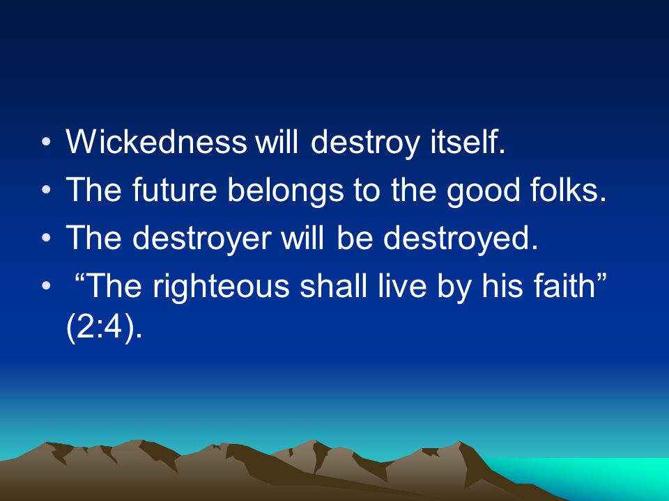 "Wickedness will destroy itself. The future belongs to the good folks. The destroyer will be destroyed. ""The righteous shall live by his faith"" (2:4)."