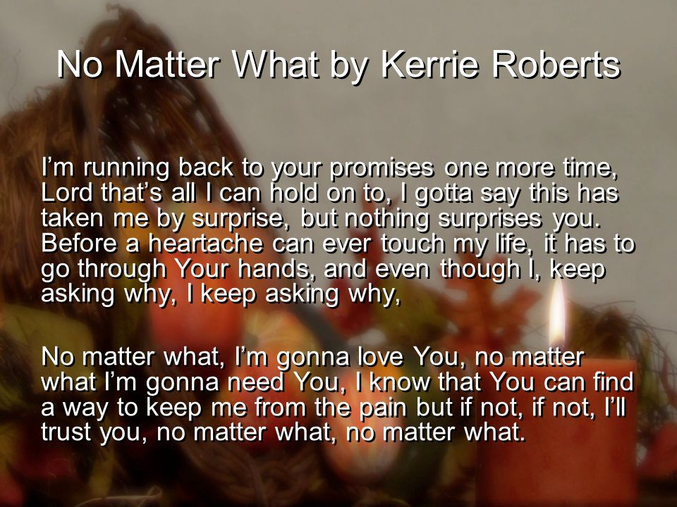 No Matter What by Kerrie Roberts I'm running back to your promises one more time, Lord that's all I can hold on to, I gotta say this has taken me by surprise, but nothing surprises you.