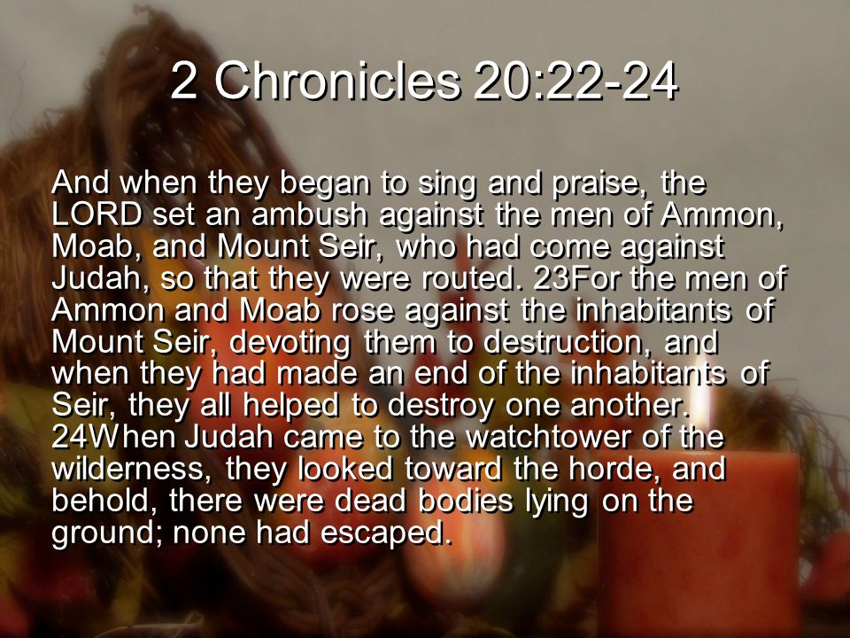 2 Chronicles 20:22-24 And when they began to sing and praise, the LORD set an ambush against the men of Ammon, Moab, and Mount Seir, who had come against Judah, so that they were routed.