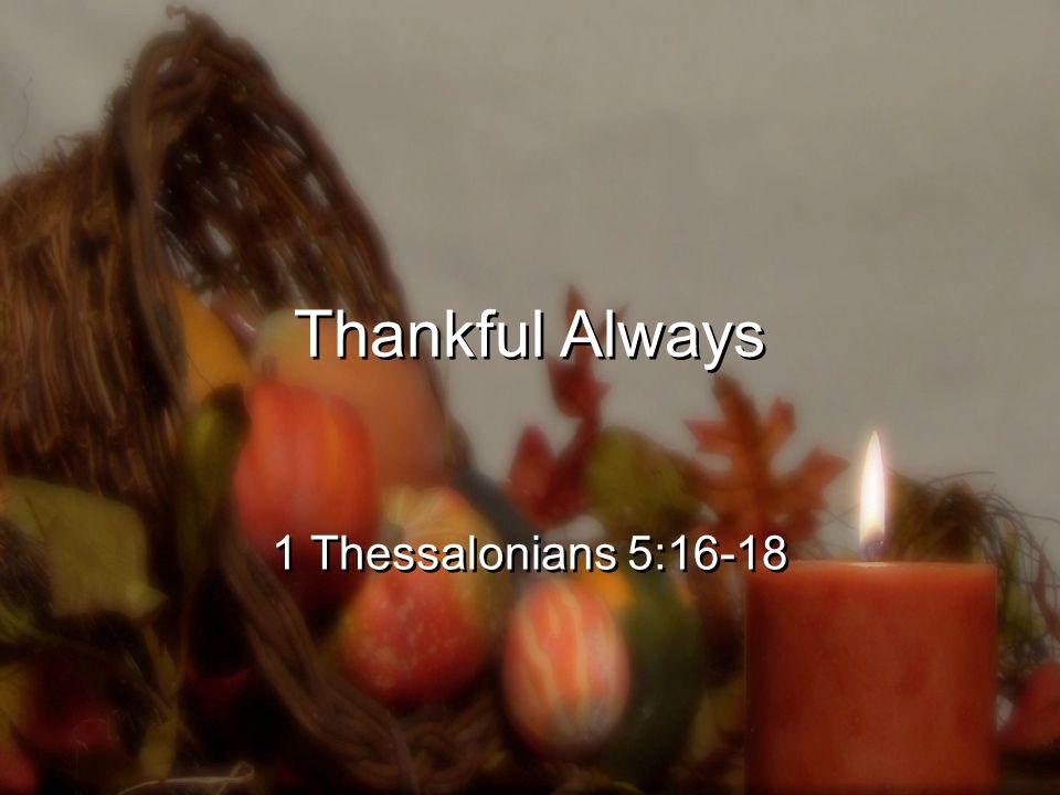 Thankful Always 1 Thessalonians 5:16-18