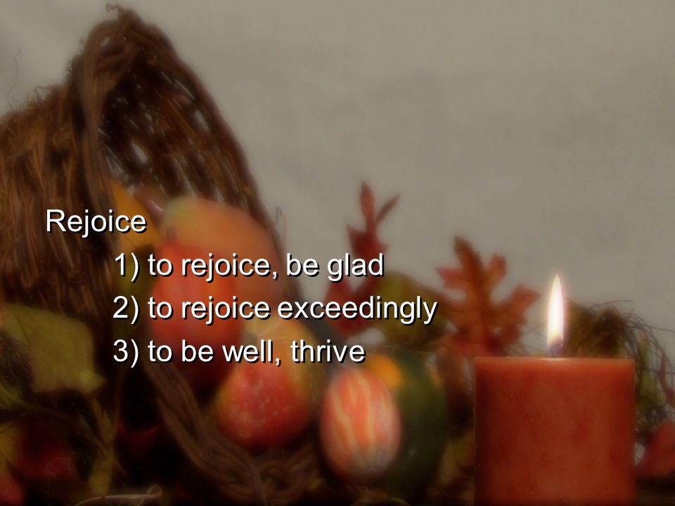Rejoice 1) to rejoice, be glad 2) to rejoice exceedingly 3) to be well, thrive Rejoice 1) to rejoice, be glad 2) to rejoice exceedingly 3) to be well, thrive