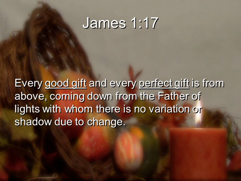 James 1:17 Every good gift and every perfect gift is from above, coming down from the Father of lights with whom there is no variation or shadow due to change.