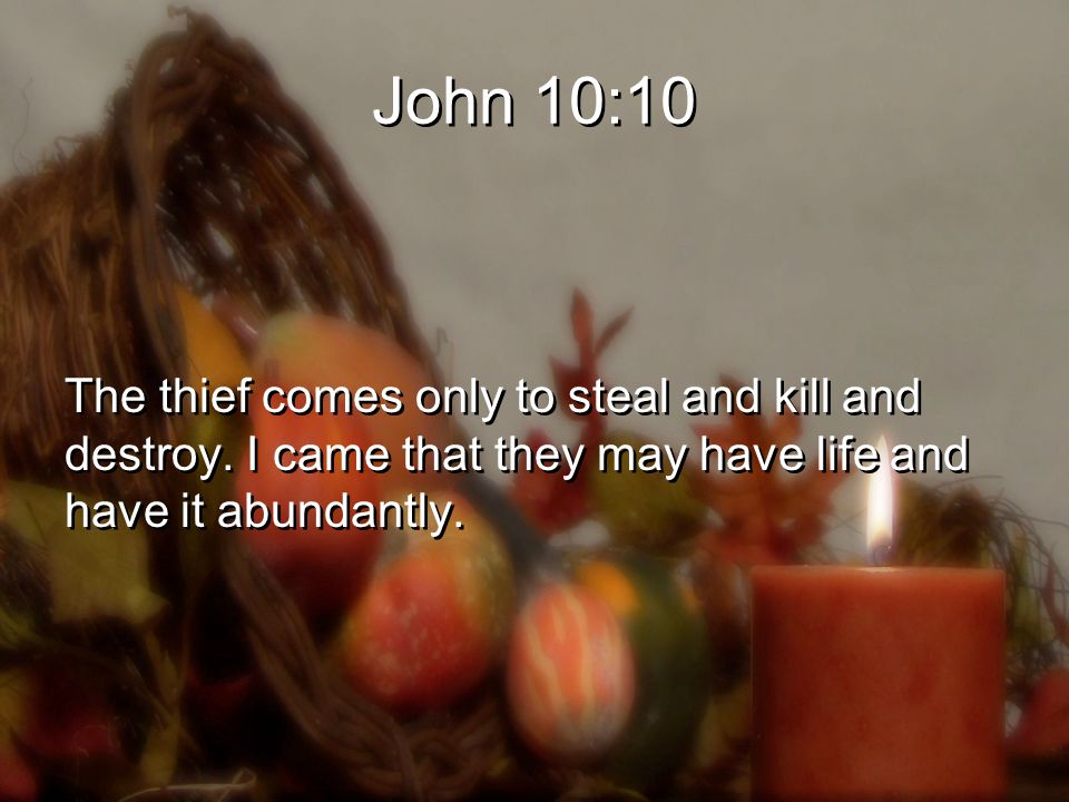 John 10:10 The thief comes only to steal and kill and destroy.
