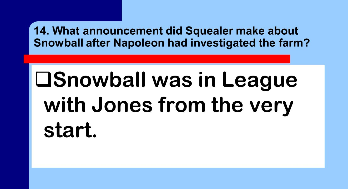 14. What announcement did Squealer make about Snowball after Napoleon had investigated the farm.