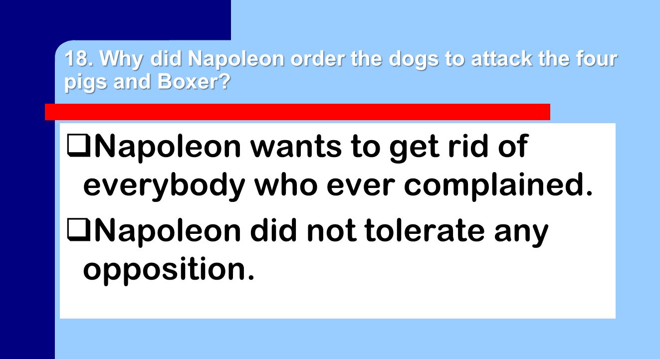 18. Why did Napoleon order the dogs to attack the four pigs and Boxer?  Napoleon wants to get rid of everybody who ever complained.  Napoleon did no