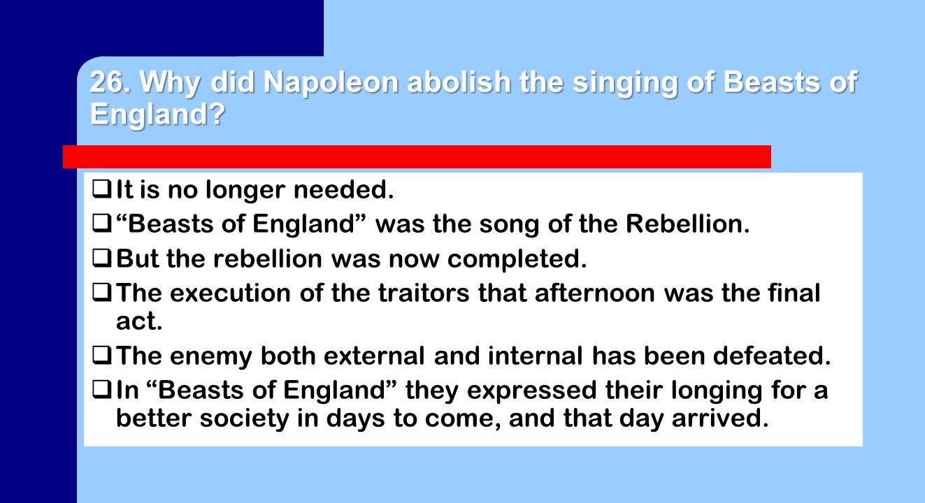 26. Why did Napoleon abolish the singing of Beasts of England.