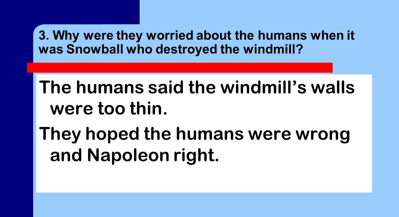 3. Why were they worried about the humans when it was Snowball who destroyed the windmill.