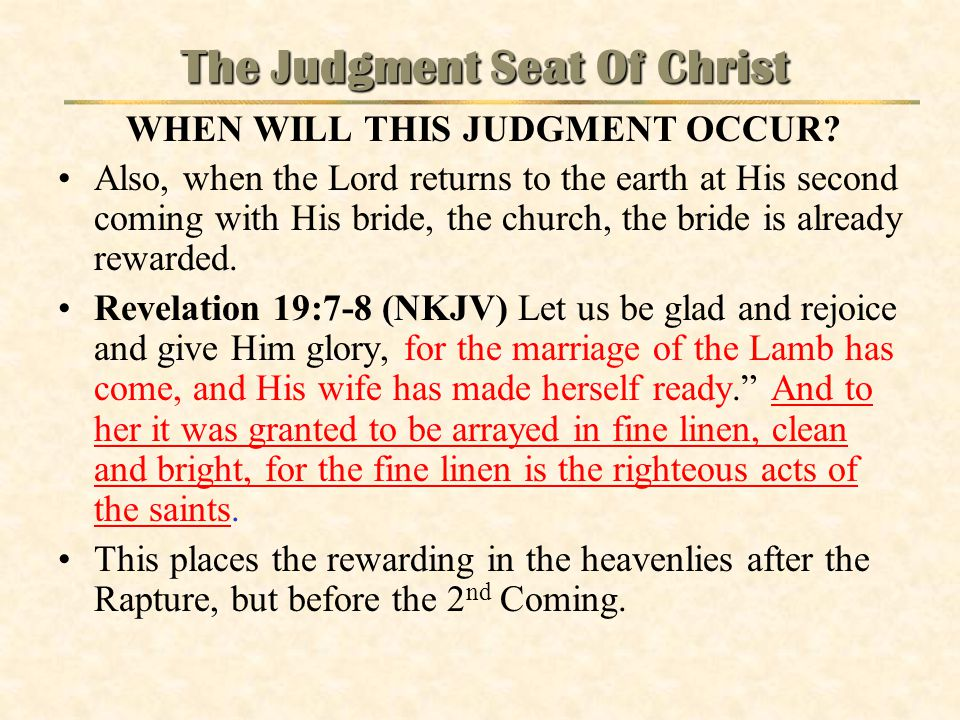 The Judgment Seat Of Christ WHEN WILL THIS JUDGMENT OCCUR? Also, when the Lord returns to the earth at His second coming with His bride, the church, t