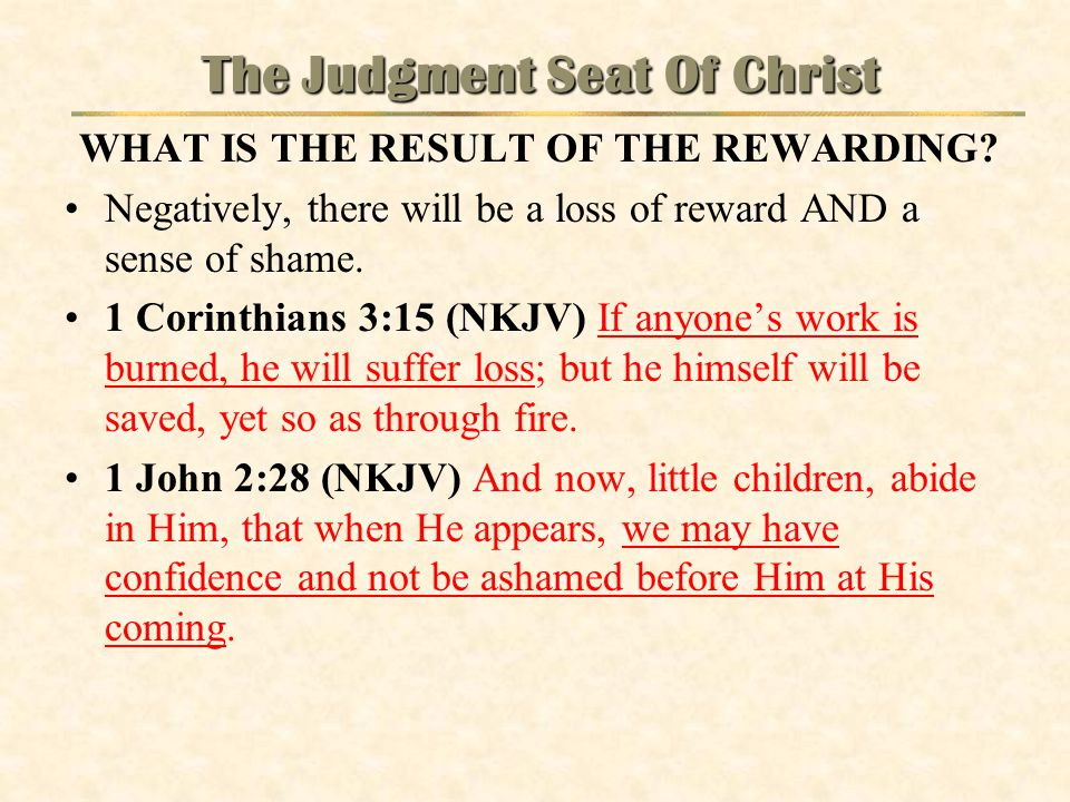 The Judgment Seat Of Christ WHAT IS THE RESULT OF THE REWARDING? Negatively, there will be a loss of reward AND a sense of shame. 1 Corinthians 3:15 (
