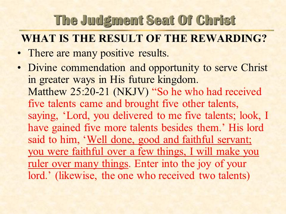 The Judgment Seat Of Christ WHAT IS THE RESULT OF THE REWARDING? There are many positive results. Divine commendation and opportunity to serve Christ