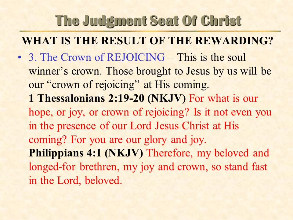 The Judgment Seat Of Christ WHAT IS THE RESULT OF THE REWARDING? 3. The Crown of REJOICING – This is the soul winner's crown. Those brought to Jesus b
