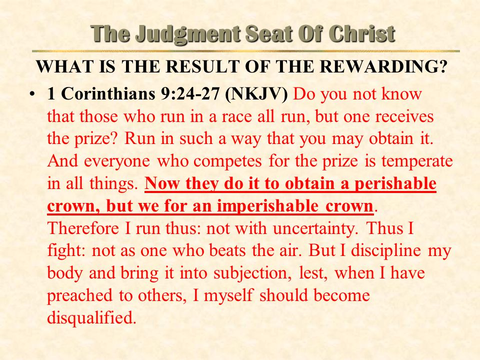 The Judgment Seat Of Christ WHAT IS THE RESULT OF THE REWARDING? 1 Corinthians 9:24-27 (NKJV) Do you not know that those who run in a race all run, bu