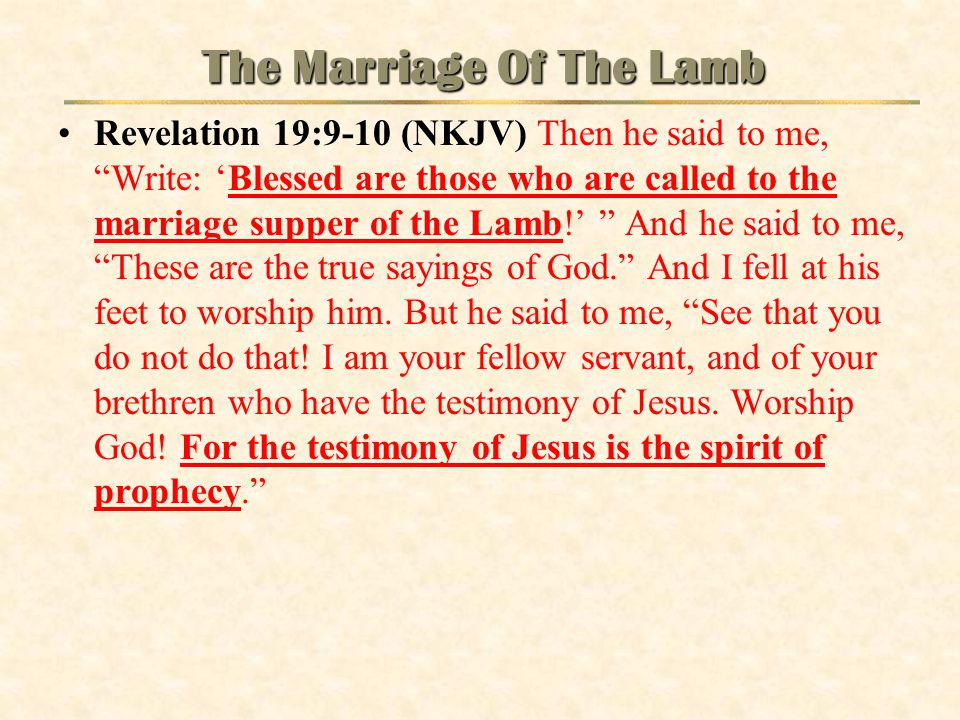 "The Marriage Of The Lamb Revelation 19:9-10 (NKJV) Then he said to me, ""Write: 'Blessed are those who are called to the marriage supper of the Lamb!'"
