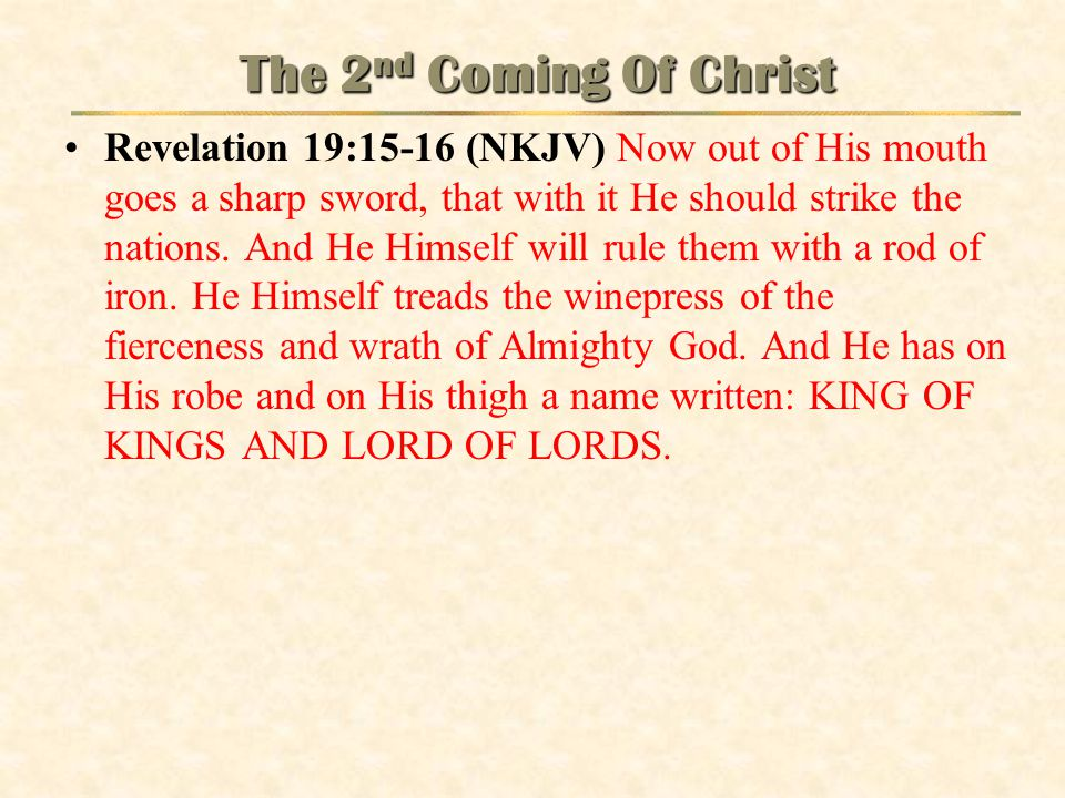 The 2 nd Coming Of Christ Revelation 19:15-16 (NKJV) Now out of His mouth goes a sharp sword, that with it He should strike the nations. And He Himsel