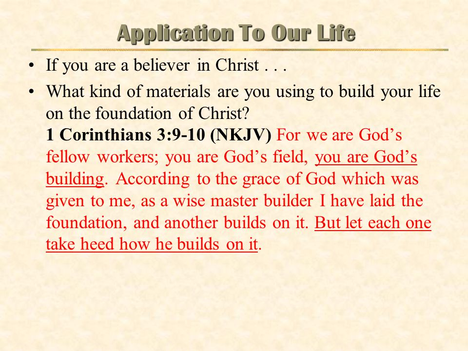 Application To Our Life If you are a believer in Christ... What kind of materials are you using to build your life on the foundation of Christ? 1 Cori