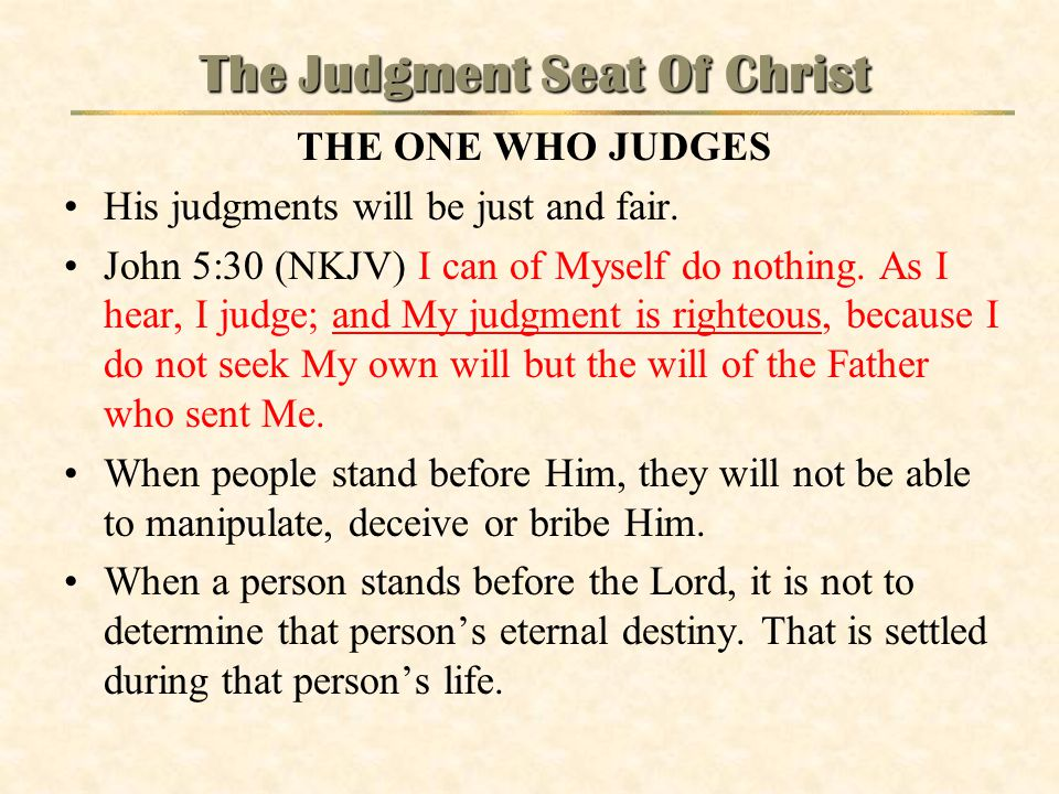 The Judgment Seat Of Christ THE ONE WHO JUDGES His judgments will be just and fair. John 5:30 (NKJV) I can of Myself do nothing. As I hear, I judge; a