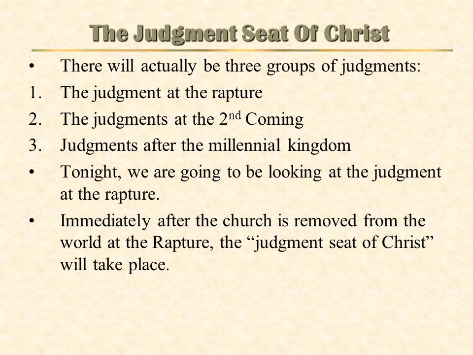 The Judgment Seat Of Christ There will actually be three groups of judgments: 1.The judgment at the rapture 2.The judgments at the 2 nd Coming 3.Judgm