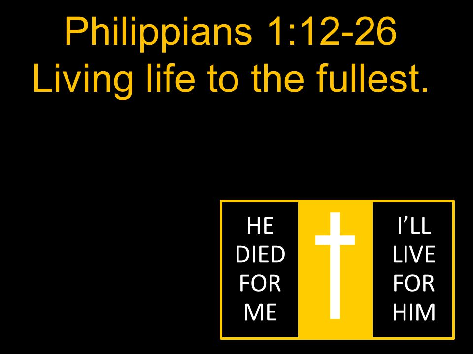 Philippians 1:12-26 Living life to the fullest. HE DIED FOR ME I'LL LIVE FOR HIM