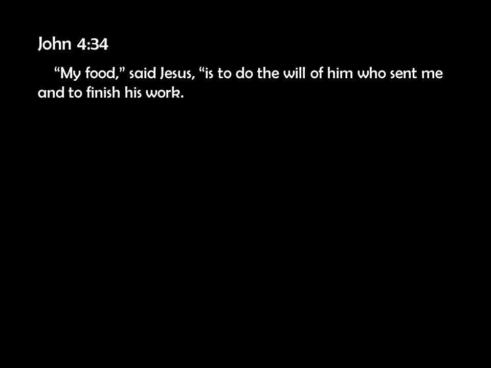John 4:34 My food, said Jesus, is to do the will of him who sent me and to finish his work.