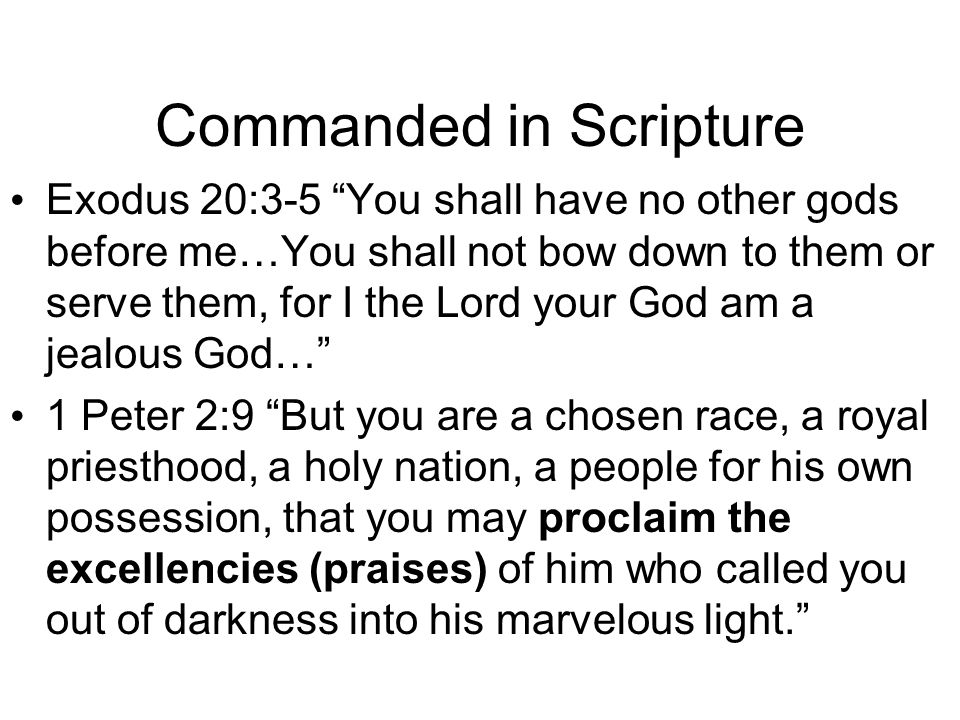 Commanded in Scripture Exodus 20:3-5 You shall have no other gods before me…You shall not bow down to them or serve them, for I the Lord your God am a jealous God… 1 Peter 2:9 But you are a chosen race, a royal priesthood, a holy nation, a people for his own possession, that you may proclaim the excellencies (praises) of him who called you out of darkness into his marvelous light.