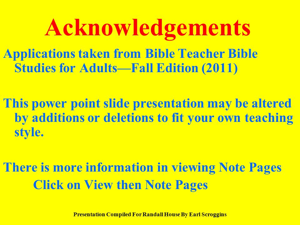Acknowledgements Applications taken from Bible Teacher Bible Studies for Adults—Fall Edition (2011) This power point slide presentation may be altered