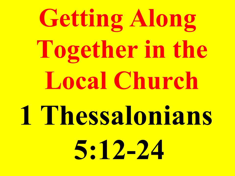 Getting Along Together in the Local Church 1 Thessalonians 5:12-24